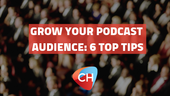 Grow Your Podcast Audience: 6 Top Tips