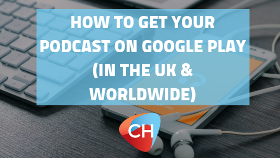 How to get your podcast on Google Play (in the UK & worldwide)