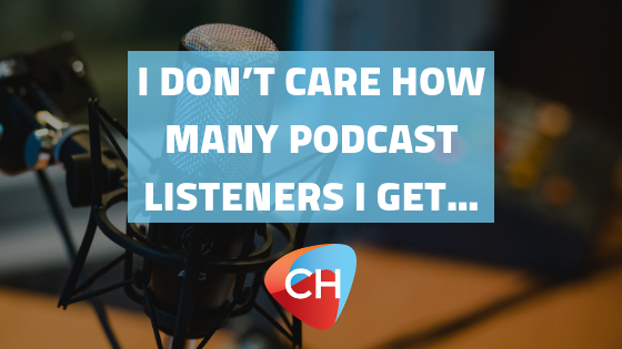 I don't care how many podcast listeners I get…
