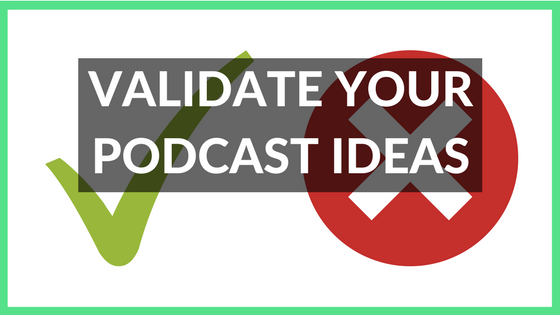 Validate your Podcast Idea: Test to make sure it'll work