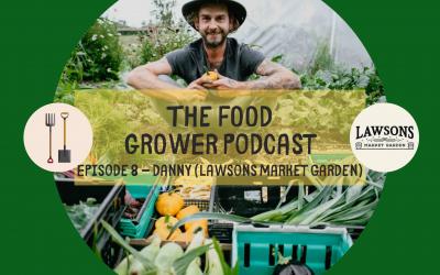Food Grower Podcast Episode 8 – Danny (Lawsons Market Garden)
